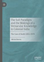 The Sufi Paradigm and the Makings of a Vernacular Knowledge in Colonial India The Case of Sindh (1851–1929)